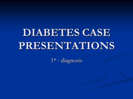 DIABETES CASE PRESENTATIONS 1 st - diagnosis. Case 1 Male, 24 yrs old Male, 24 yrs old Presents in the ER for nausea, vomiting, abdominal pain, shortness.
