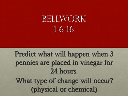Bellwork 1-6-16 Predict what will happen when 3 pennies are placed in vinegar for 24 hours. What type of change will occur? (physical or chemical)