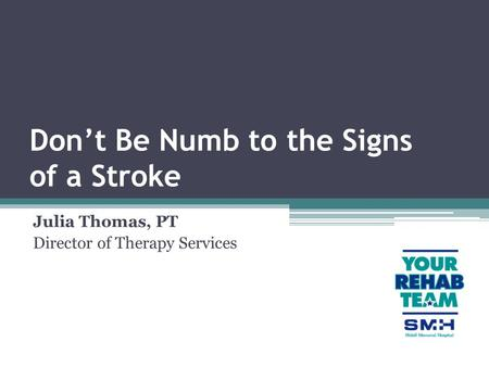 Don't Be Numb to the Signs of a Stroke Julia Thomas, PT Director of Therapy Services.