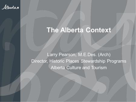 The Alberta Context Larry Pearson, M.E.Des. (Arch) Director, Historic Places Stewardship Programs Alberta Culture and Tourism.