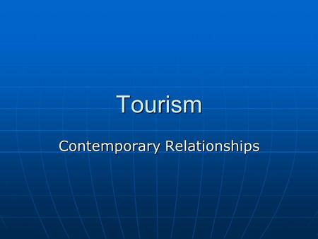 Tourism Contemporary Relationships. What is Tourism? Tourism is travel for recreational, leisure or business purposes. Tourism is travel for recreational,