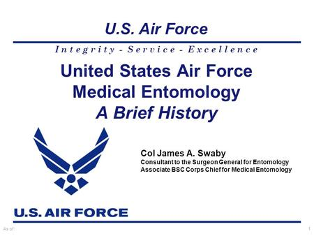 I n t e g r i t y - S e r v i c e - E x c e l l e n c e U.S. Air Force As of:1 Col James A. Swaby Consultant to the Surgeon General for Entomology Associate.