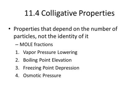 11.4 Colligative Properties Properties that depend on the number of particles, not the identity of it – MOLE fractions 1.Vapor Pressure Lowering 2.Boiling.