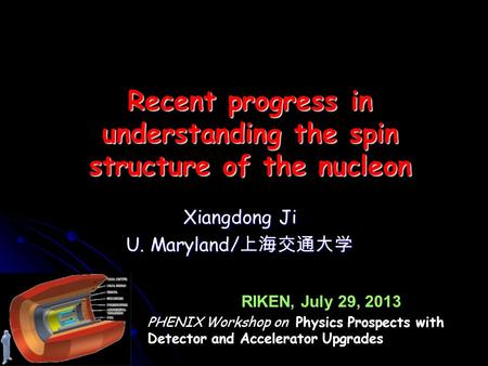 Xiangdong Ji U. Maryland/ 上海交通大学 Recent progress in understanding the spin structure of the nucleon RIKEN, July 29, 2013 PHENIX Workshop on Physics Prospects.