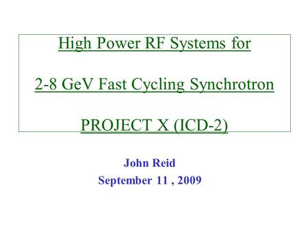 High Power RF Systems for 2-8 GeV Fast Cycling Synchrotron PROJECT X (ICD-2) John Reid September 11, 2009.
