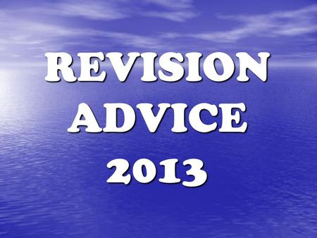 REVISION ADVICE 2013. How to Revise To do well in exams you need to spend time on revision. To do well in exams you need to spend time on revision. Use.