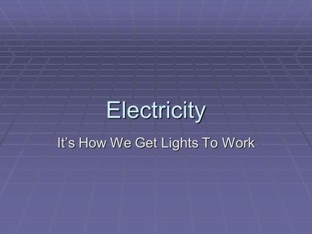 Electricity It's How We Get Lights To Work. Intro  For theatre applications it isn't necessary to have an extensive knowledge of how power is created.