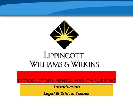INTRODUCTORY MENTAL HEALTH NURSING Introduction Legal & Ethical Issues.