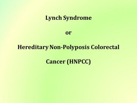 Lynch Syndrome or Hereditary Non-Polyposis Colorectal Cancer (HNPCC)