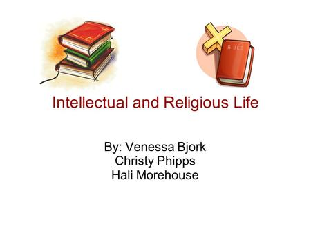Intellectual and Religious Life By: Venessa Bjork Christy Phipps Hali Morehouse.