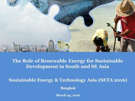 The Role of Renewable Energy for Sustainable Development in South and SE Asia Sustainable Energy & Technology Asia (SETA 2016) Bangkok March 24, 2016.