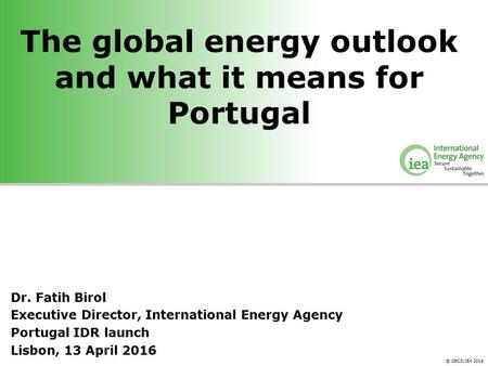 © OECD/IEA 2016 The global energy outlook and what it means for Portugal Dr. Fatih Birol Executive Director, International Energy Agency Portugal IDR launch.