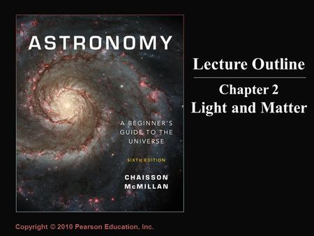 Copyright © 2010 Pearson Education, Inc. Lecture Outline Chapter 2 Light and Matter.