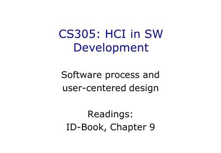 CS305: HCI in SW Development Software process and user-centered design Readings: ID-Book, Chapter 9.
