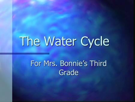 The Water Cycle For Mrs. Bonnie's Third Grade Parts of the Water Cycle.