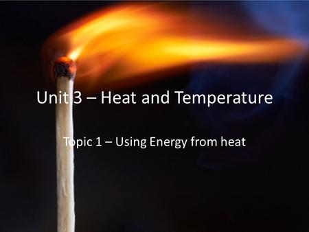 Unit 3 – Heat and Temperature Topic 1 – Using Energy from heat.