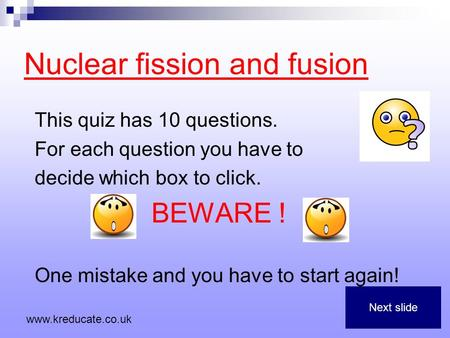 Nuclear fission and fusion This quiz has 10 questions. For each question you have to decide which box to click. BEWARE ! One mistake and you have to start.