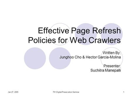 Jan 27, 2005791 Digital Preservation Seminar1 Effective Page Refresh Policies for Web Crawlers Written By: Junghoo Cho & Hector Garcia-Molina Presenter: