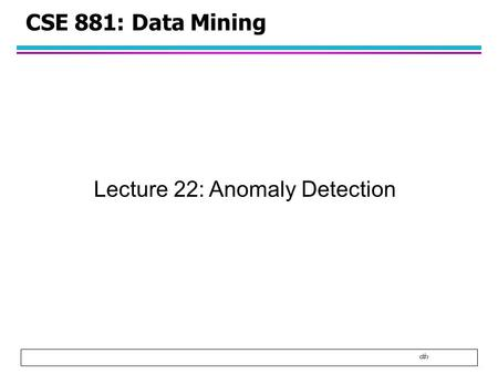 1 CSE 881: Data Mining Lecture 22: Anomaly Detection.