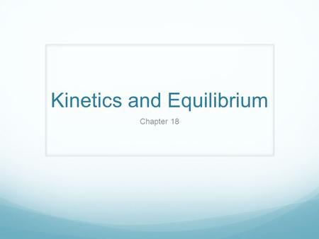 Kinetics and Equilibrium Chapter 18. KINETICS Deals with: Speed of chemical reactions RATE of reaction Way reactions occur MECHANISM of reaction.