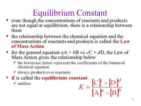 1 Equilibrium Constant even though the concentrations of reactants and products are not equal at equilibrium, there is a relationship between them the.