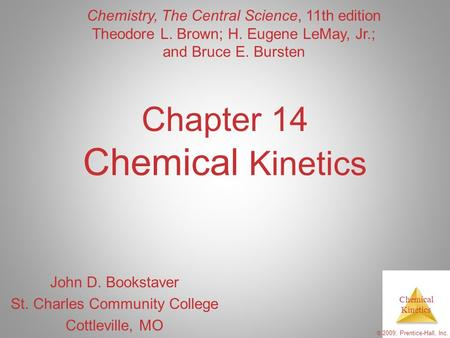 Chemical Kinetics © 2009, Prentice-Hall, Inc. Chapter 14 Chemical Kinetics John D. Bookstaver St. Charles Community College Cottleville, MO Chemistry,