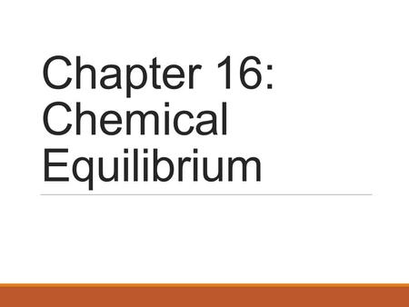 Chapter 16: Chemical Equilibrium. The Concept of Equilibrium Chemical equilibrium occurs when a reaction and its reverse reaction proceed at the same.