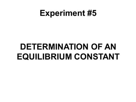 DETERMINATION OF AN EQUILIBRIUM CONSTANT Experiment #5.