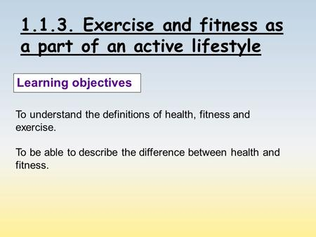 1.1.3. Exercise and fitness as a part of an active lifestyle Learning objectives To understand the definitions of health, fitness and exercise. To be able.