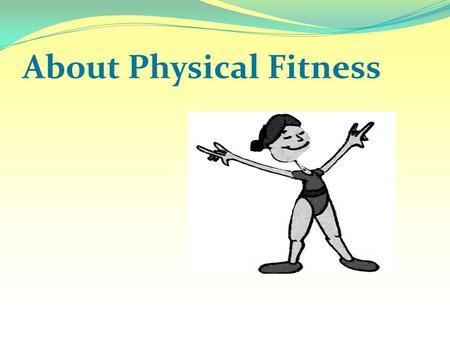 About Physical Fitness. What is Fitness? A condition that helps us look, feel and do our best. It enables us to perform up to our potential. Physical.