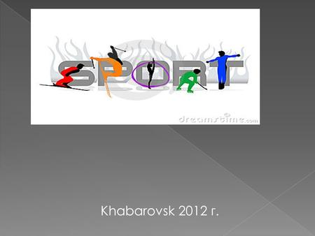 Khabarovsk 2012 г.. Sports — are all forms of competitive physical activity which, through casual or organized participation, aim to use, maintain or.