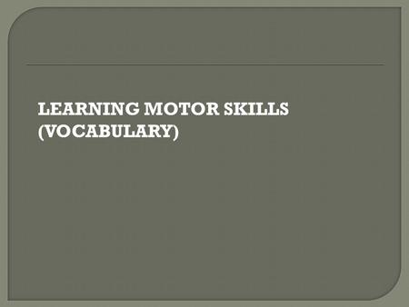 LEARNING MOTOR SKILLS (VOCABULARY).  The ability to change body positions quickly and keep the body under control when moving.