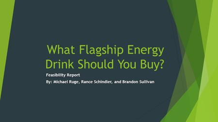 What Flagship Energy Drink Should You Buy? Feasibility Report By: Michael Ruge, Rance Schindler, and Brandon Sullivan.