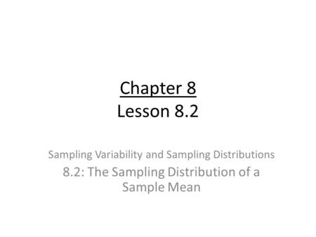Chapter 8 Lesson 8.2 Sampling Variability and Sampling Distributions 8.2: The Sampling Distribution of a Sample Mean.
