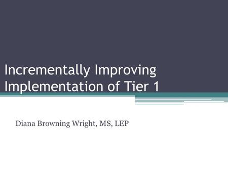 Incrementally Improving Implementation of Tier 1 Diana Browning Wright, MS, LEP.