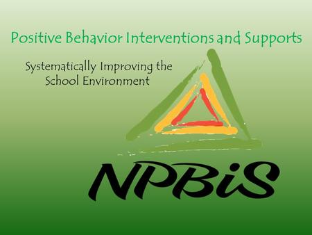 Positive Behavior Interventions and Supports Systematically Improving the School Environment.
