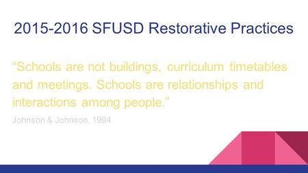 "2015-2016 SFUSD Restorative Practices ""Schools are not buildings, curriculum timetables and meetings. Schools are relationships and interactions among."
