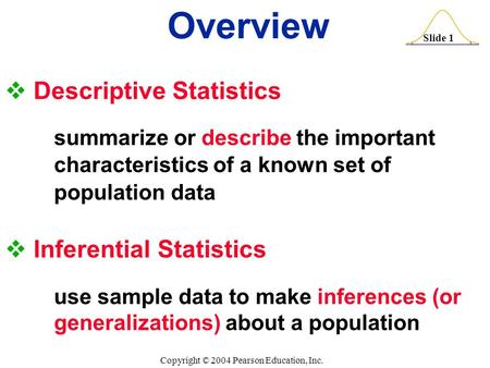 Slide 1 Copyright © 2004 Pearson Education, Inc.  Descriptive Statistics summarize or describe the important characteristics of a known set of population.