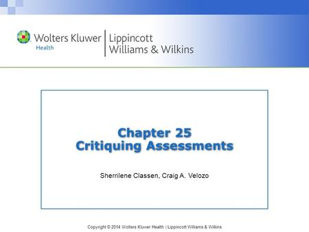 Copyright © 2014 Wolters Kluwer Health | Lippincott Williams & Wilkins Chapter 25 Critiquing Assessments Sherrilene Classen, Craig A. Velozo.