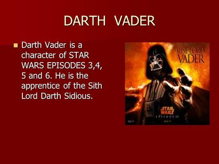 DARTH VADER Darth Vader is a character of STAR WARS EPISODES 3,4, 5 and 6. He is the apprentice of the Sith Lord Darth Sidious. Darth Vader is a character.