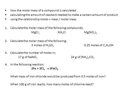  how the molar mass of a compound is calculated  calculating the amount of reactant needed to make a certain amount of product  using the relationship.