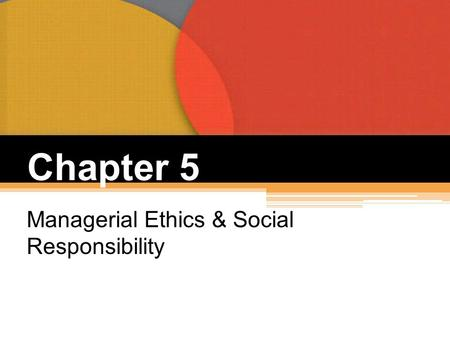 Chapter 5 Managerial Ethics & Social Responsibility.