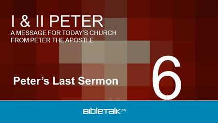 A MESSAGE FOR TODAY'S CHURCH FROM PETER THE APOSTLE I & II PETER Peter's Last Sermon 6.