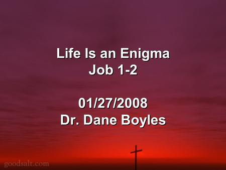Life Is an Enigma Job 1-2 01/27/2008 Dr. Dane Boyles.