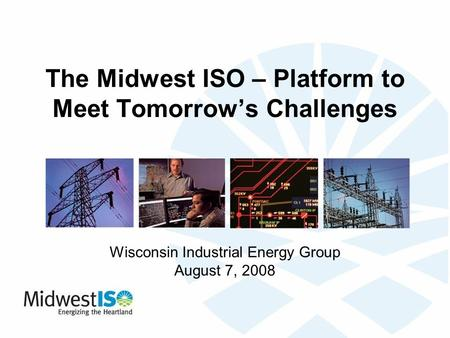 The Midwest ISO – Platform to Meet Tomorrow's Challenges Wisconsin Industrial Energy Group August 7, 2008.