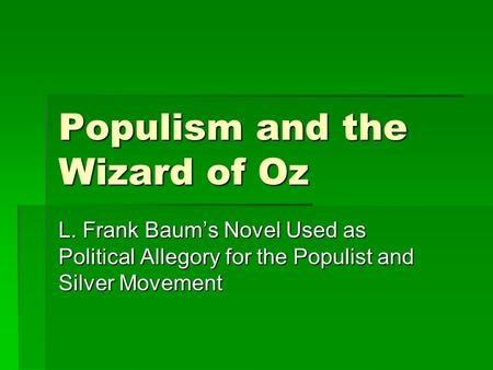 Populism and the Wizard of Oz L. Frank Baum's Novel Used as Political Allegory for the Populist and Silver Movement.