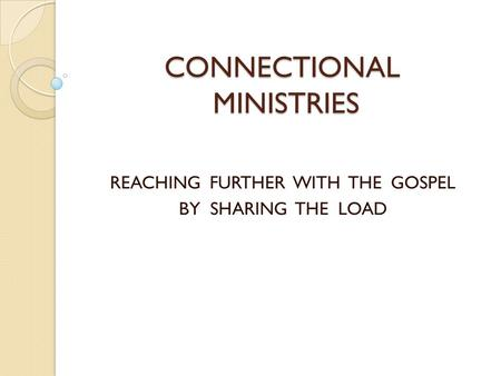 CONNECTIONAL MINISTRIES REACHING FURTHER WITH THE GOSPEL BY SHARING THE LOAD.