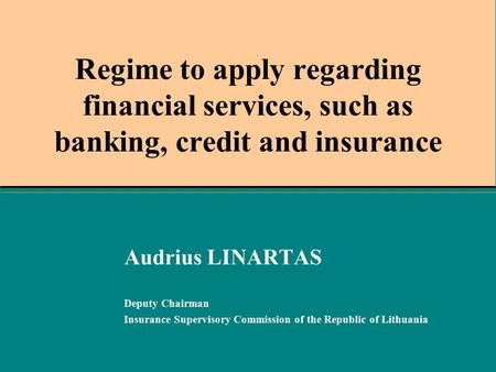 Regime to apply regarding financial services, such as banking, credit and insurance Audrius LINARTAS Deputy Chairman Insurance Supervisory Commission of.
