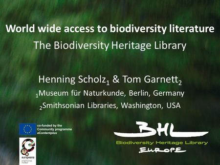 World wide access to biodiversity literature The Biodiversity Heritage Library Henning Scholz 1 & Tom Garnett 2 1 Museum für Naturkunde, Berlin, Germany.