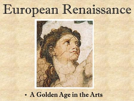 European Renaissance A Golden Age in the Arts.
